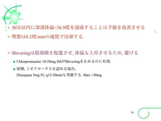 × 30分以内に深部体温<38.9度を達成することは予後を改善させる × 理想は0.2度/minの速度で冷却する. × Shiveringは筋崩壊を促進させ, 体温も上昇させるため, 避ける ■ Chlorpromazine 10-50mg I...