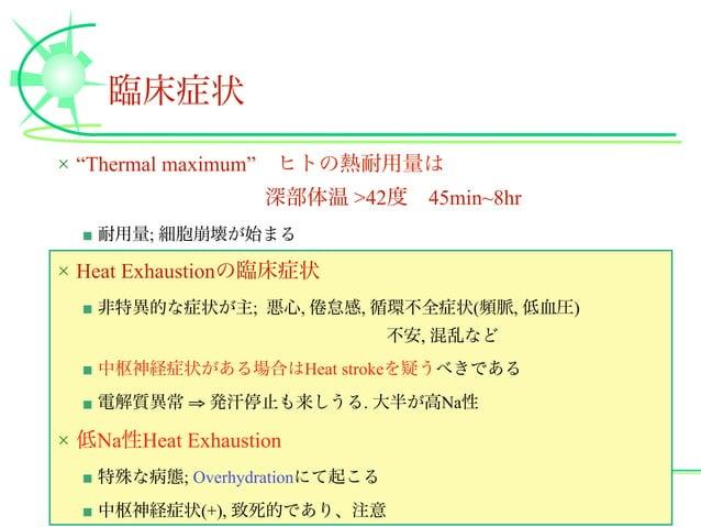 """臨床症状 × """"Thermal maximum""""ヒトの熱耐用量は 深部体温 >42度45min~8hr ■ 耐用量; 細胞崩壊が始まる × Heat Exhaustionの臨床症状 ■ 非特異的な症状が主; 悪心, 怠感, 循環不全症状(頻..."""