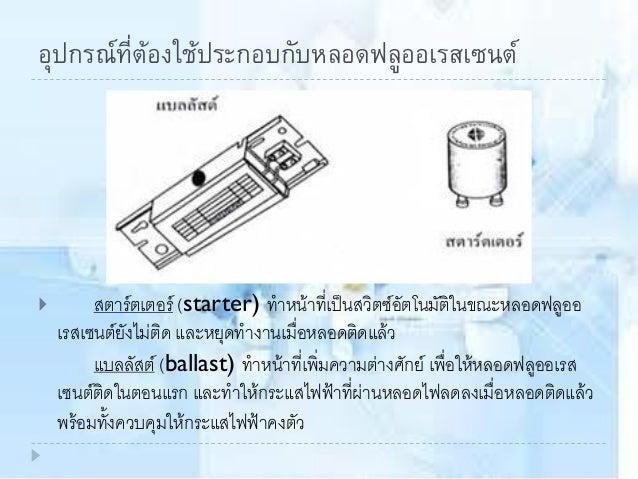  การใช้หลอดฟลูออเรสเซนต์ทุกชนิดต้องต่อวงจรเข้ากับสตาร์ตเตอร์และ แบลลัสต์ แล้วจึงต่อเข้ากับสายไฟฟ้าในบ้าน ดังรูป
