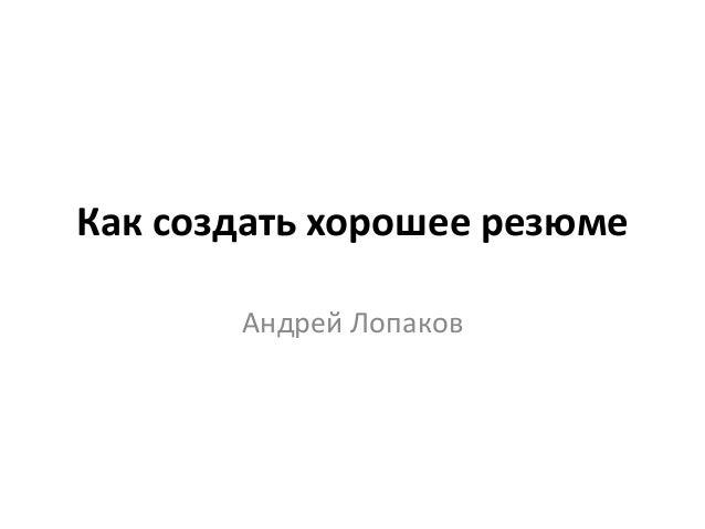 Как создать хорошее резюме Андрей Лопаков