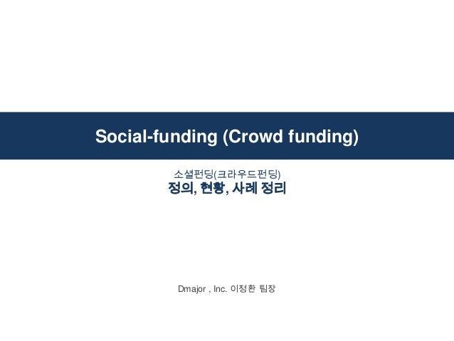 Social-funding (Crowd funding) Dmajor , Inc. 이정환 팀장 소셜펀딩(크라우드펀딩) 정의, 현황, 사례 정리