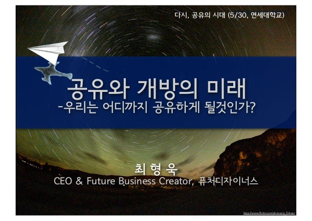 공유와 개방의 미래 -우리는 어디까지 공유하게 될것인가? 최 형 욱 CEO & Future Business Creator, 퓨처디자이너스 CCK 공유의 가치 컨퍼런스 http://www.flickr.com/photos/g...