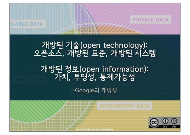 개방된 기술(open technology): 오픈소스, 개방된 표준, 개방된 시스템 개방된 정보(open information): 가치, 투명성, 통제가능성 -Google의 개방성 http://www.flickr.com/...