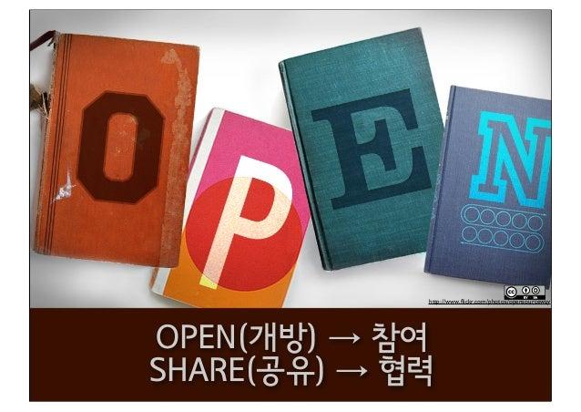 http://www.flickr.com/photos/opensourceway OPEN(개방) → 참여 SHARE(공유) → 협력