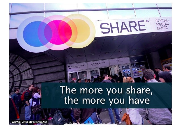 The more you share, the more you have http://www.flickr.com/photos/shareconference