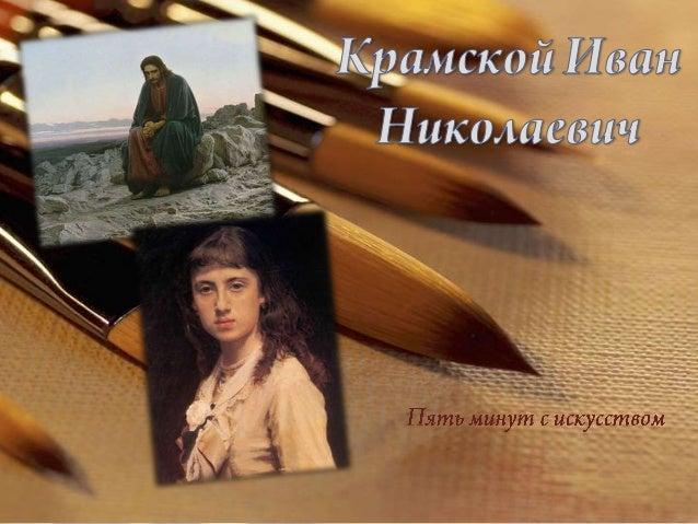 Иван Николаевич Крамской (27 мая (8 июня) 1837, Острогожск — 24 марта (5 апреля) 1887, Санкт- Петербург) — русский живопис...