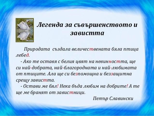 Легенда за съвършенството и завистта Природата създала величествената бяла птица лебед. - Ако те оставя с белия цвят на не...