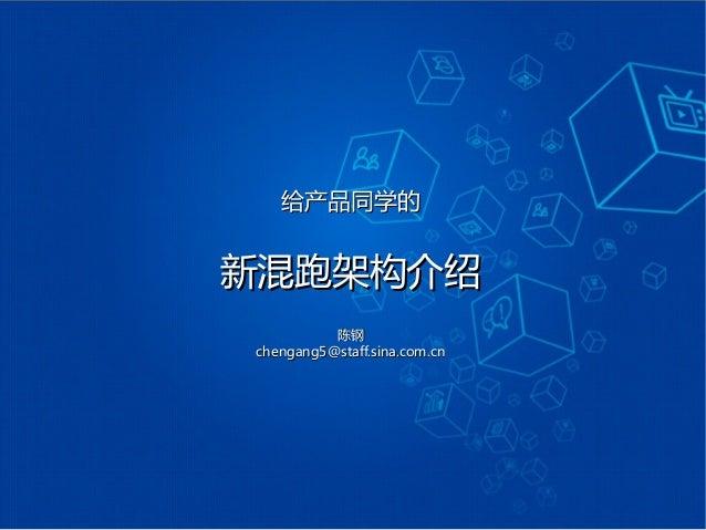 给产品同学的给产品同学的 新混跑架构介绍新混跑架构介绍 陈钢陈钢 chengang5@staff.sina.com.cnchengang5@staff.sina.com.cn
