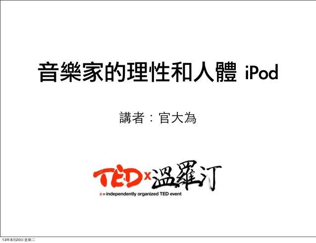 音樂家的理性和人體 iPod 講者:官⼤大為 13年8月20⽇日星期⼆二