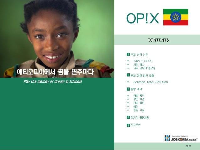 OP!X 에티오피아에서 꿈을 연주하다 Play the melody of dream in Ethiopia OP!X 주제 선정 이유  About OP!X  사전 답사  과학 교육의 중요성 문제 해결 방안 도출  Sc...