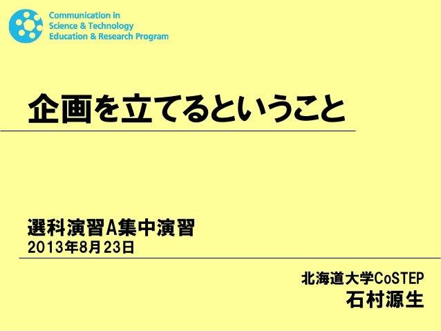 企画を立てるということ 選科演習A集中演習 2013年8月23日 北海道大学CoSTEP 石村源生