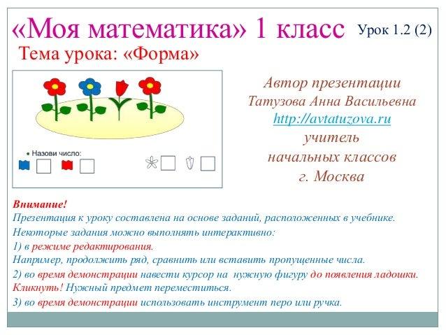 «Моя математика» 1 класс Урок 1.2 (2) Тема урока: «Форма» Некоторые задания можно выполнять интерактивно: 1) в режиме реда...