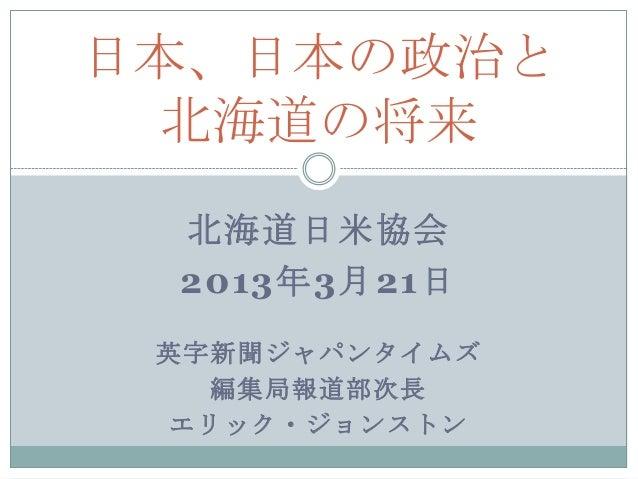 北海道日米協会 2013年3月21日 英字新聞ジャパンタイムズ 編集局報道部次長 エリック・ジョンストン 日本、日本の政治と 北海道の将来