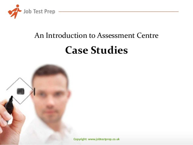 Copyright: www.jobtestprep.co.uk Case Studies An Introduction to Assessment Centre