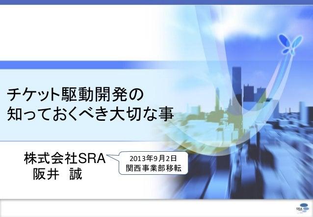 チケット駆動開発の 知っておくべき大切な事 株式会社SRA 阪井 誠 2013年9月2日 関西事業部移転