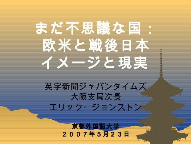 まだ不思議な国: 欧米と戦後日本 イメージと現実 英字新聞ジャパンタイムズ 大阪支局次長 エリック・ジョンストン 京都外国語大学 2007年5月23日
