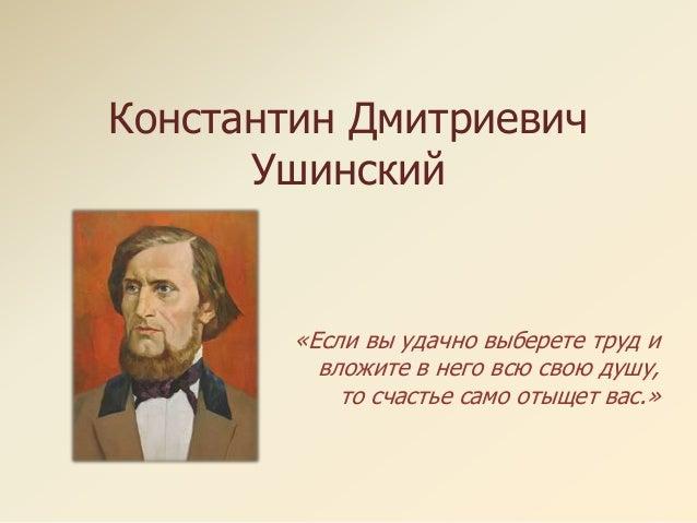 Константин Дмитриевич Ушинский «Если вы удачно выберете труд и вложите в него всю свою душу, то счастье само отыщет вас.»
