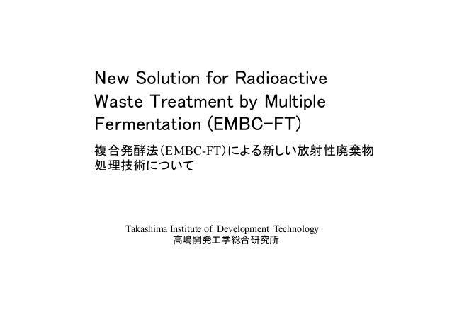 New Solution for Radioactive Waste Treatment by Multiple Fermentation (EMBC-FT) 複合発酵法(EMBC-FT)による新しい放射性廃棄物 処理技術について Taka...
