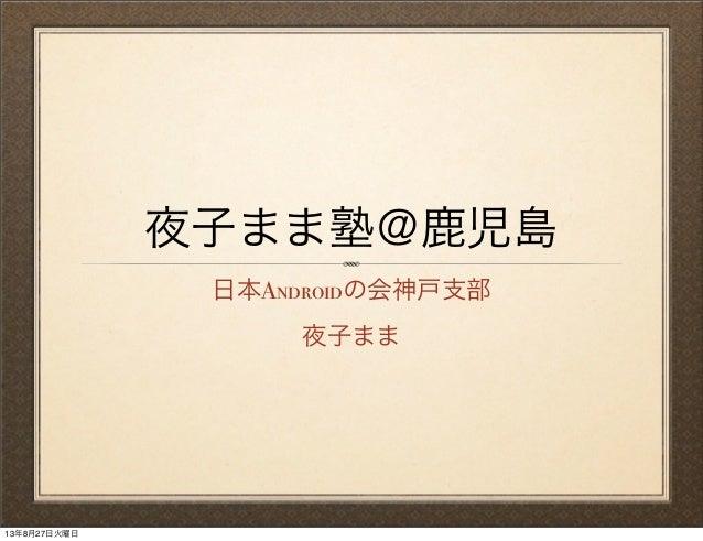 夜子まま塾@鹿児島 日本Androidの会神戸支部 夜子まま 13年8月27日火曜日