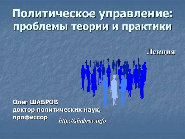 Олег ШАБРОВ доктор политических наук, профессор Лекция http://shabrov.info Политическое управление: проблемы теории и прак...