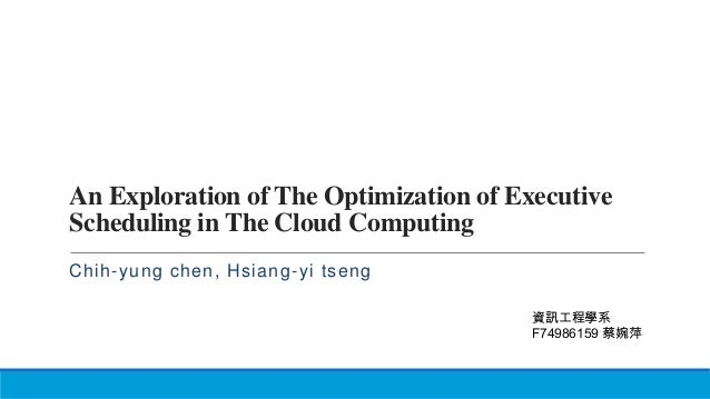 An Exploration of The Optimization of Executive Scheduling in The Cloud Computing Chih-yung chen, Hsiang-yi tseng 資訊工程學系 F...