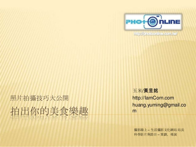 拍出你的美食樂趣 照片拍攝技巧大公開 玉米/黃昱銘 http://IamCorn.com huang.yuming@gmail.co m 攝影線上 – 生活攝影文化網站 站長 科學影片與節目 – 策劃、導演