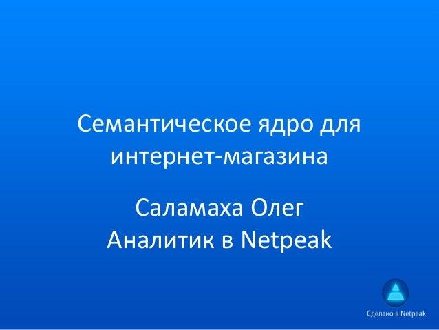 Семантическое ядро для интернет-магазина Саламаха Олег Аналитик в Netpeak