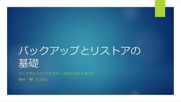 バックアップとリストアの 基礎 インフラエンジニアビギナーズDAY (2013.08.31) 高井 一輝 - SCUGJ