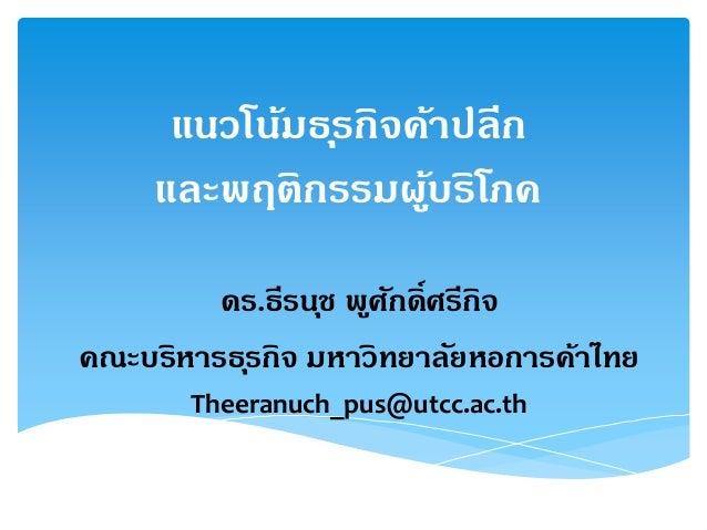 แนวโน้มธุรกิจค้าปลีก และพฤติกรรมผู้บริโภค ดร.ธีรนุช พูศักดิ์ศรีกิจ คณะบริหารธุรกิจ มหาวิทยาลัยหอการค้าไทย Theeranuch_pus@u...