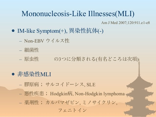 Mononucleosis-Like Illnesses(MLI)  IM-like Symptom(+), 異染性抗体(-) – Non-EBV ウイルス性 – 細菌性 – 原虫性の3つに分類される(有名どころは次項)  非感染性M...
