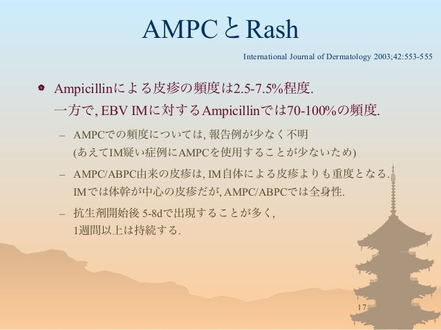 AMPCとRash  Ampicillinによる皮疹の頻度は2.5-7.5%程度. 一方で, EBV IMに対するAmpicillinでは70-100%の頻度. – AMPCでの頻度については, 報告例が少なく不明 (あえてIM疑い症例にAM...