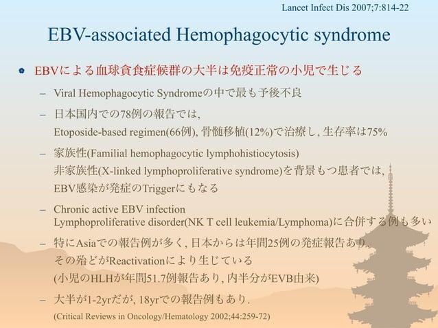 EBV-associated Hemophagocytic syndrome  EBVによる血球貪食症候群の大半は免疫正常の小児で生じる – Viral Hemophagocytic Syndromeの中で最も予後不良 – 日本国内での78例...