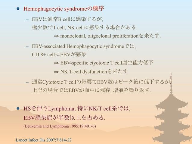  Hemophagocytic syndromeの機序 – EBVは通常B cellに感染するが, 極少数でT cell, NK cellに感染する場合がある. ⇒ monoclonal, oligoclonal proliferationを...