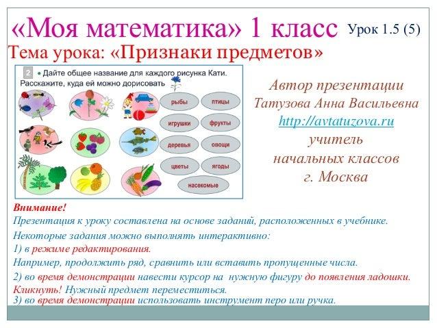 «Моя математика» 1 класс Урок 1.5 (5) Тема урока: «Признаки предметов» Некоторые задания можно выполнять интерактивно: 1) ...