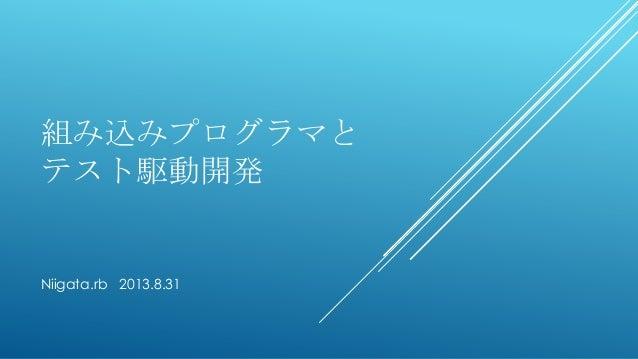 組み込みプログラマと テスト駆動開発 Niigata.rb 2013.8.31