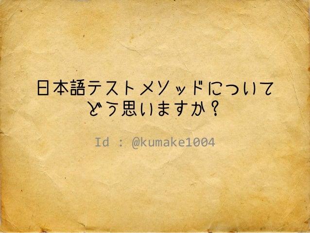 日本語テストメソッドについて どう思いますか? Id : @kumake1004