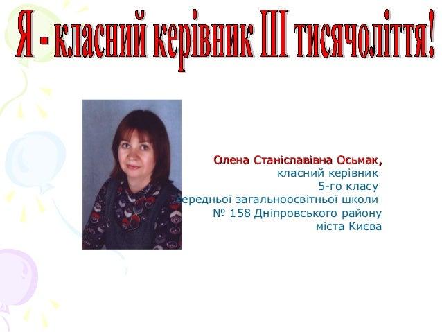Олена Станіславівна Осьмак,Олена Станіславівна Осьмак, класний керівник 5-го класу середньої загальноосвітньої школи № 158...