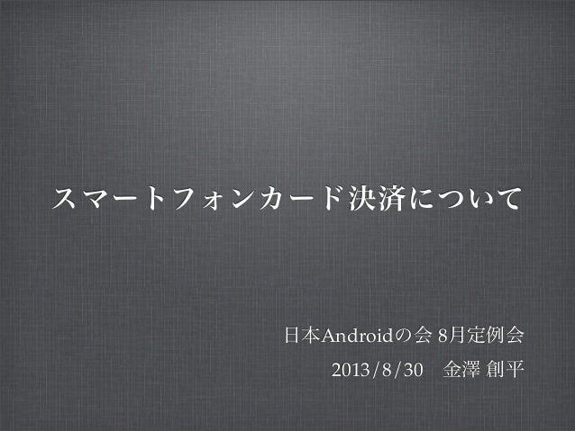 スマートフォンカード決済について 日本Androidの会 8月定例会 2013/8/30金澤 創平