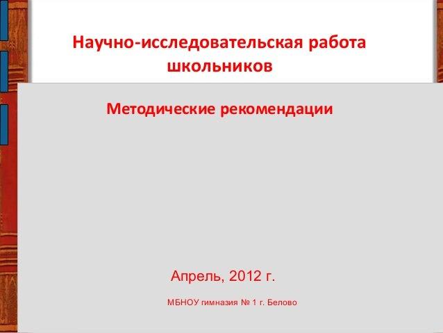 Научно-исследовательская работа школьников Методические рекомендации Апрель, 2012 г. МБНОУ гимназия № 1 г. Белово