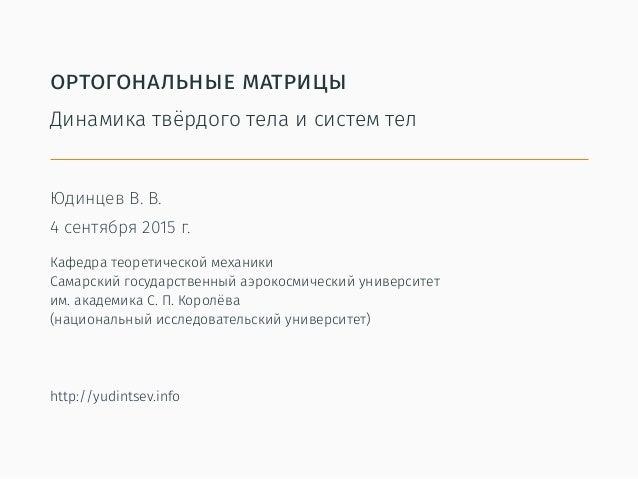 ортогональные матрицы Динамика твёрдого тела и систем тел Юдинцев В. В. 4 сентября 2015 г. Кафедра теоретической механики ...
