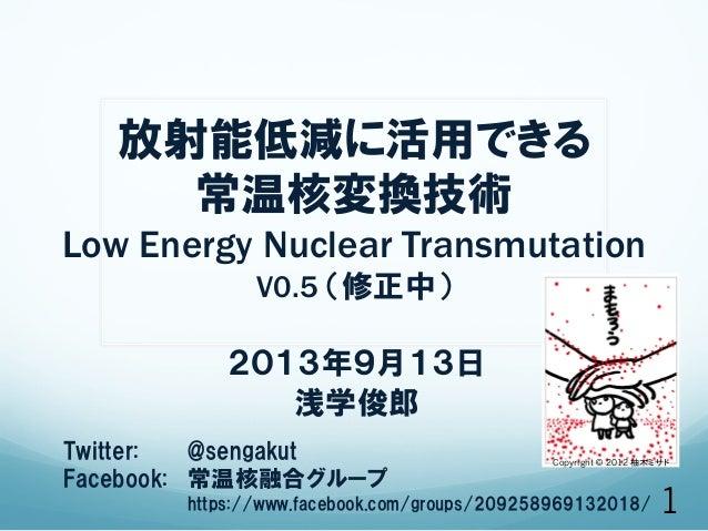 放射能低減に活用できる 常温核変換技術 Low Energy Nuclear Transmutation V0.5 (修正中) 2013年9月13日 浅学俊郎 Twitter:  @sengakut Facebook:  常温核融合グループ...