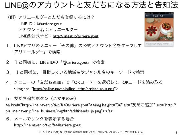 1イーンスパイア(株) 横田秀珠の著作権を尊重しつつ、是非ノウハウはシェアして行きましょう。 LINE@のアカウントと友だちになる方法と告知法 (例)アリエールグーと友だち登録するには? LINE ID:@arriere.gout ...