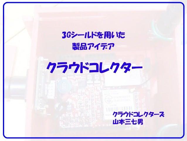 3Gシールドを用いた 製品アイデア クラウドコレクターズ 山本三七男 クラウドコレクター