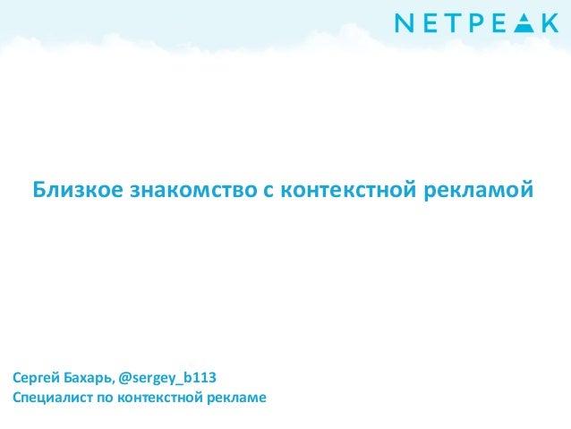 Сергей Бахарь, @sergey_b113 Специалист по контекстной рекламе Близкое знакомство с контекстной рекламой