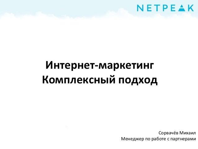 Сорвачёв Михаил Менеджер по работе с партнерами Интернет маркетинг. Комплексный подходИнтернет-маркетинг Комплексный подход