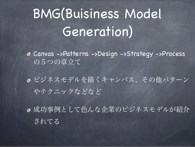 BMG(Buisiness Model Generation) Canvas ->Patterns ->Design ->Strategy ->Process の5つの章立て ビジネスモデルを描くキャンバス、その他パターン やテクニックなどなど...