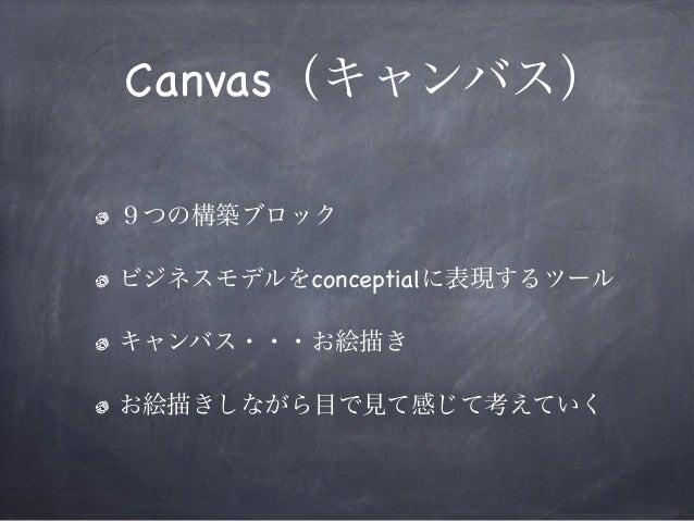 Canvas(キャンバス) 9つの構築ブロック ビジネスモデルをconceptialに表現するツール キャンバス・・・お絵描き お絵描きしながら目で見て感じて考えていく