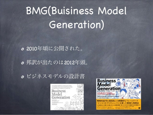 BMG(Buisiness Model Generation) 2010年頃に公開された。 邦訳が出たのは2012年頭。 ビジネスモデルの設計書
