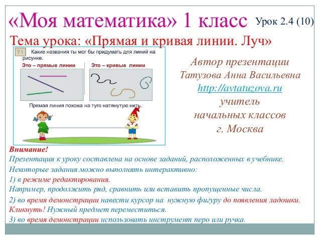«Моя математика» 1 класс Урок 2.4 (10) Тема урока: «Прямая и кривая линии. Луч» Некоторые задания можно выполнять интеракт...