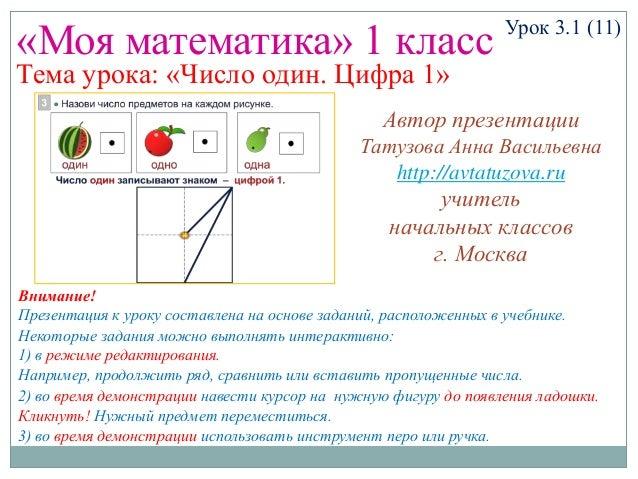 «Моя математика» 1 класс Урок 3.1 (11) Тема урока: «Число один. Цифра 1» Некоторые задания можно выполнять интерактивно: 1...